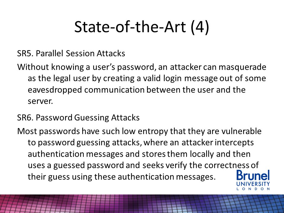 State-of-the-Art (4) SR5. Parallel Session Attacks Without knowing a user's password, an attacker can masquerade as the legal user by creating a valid