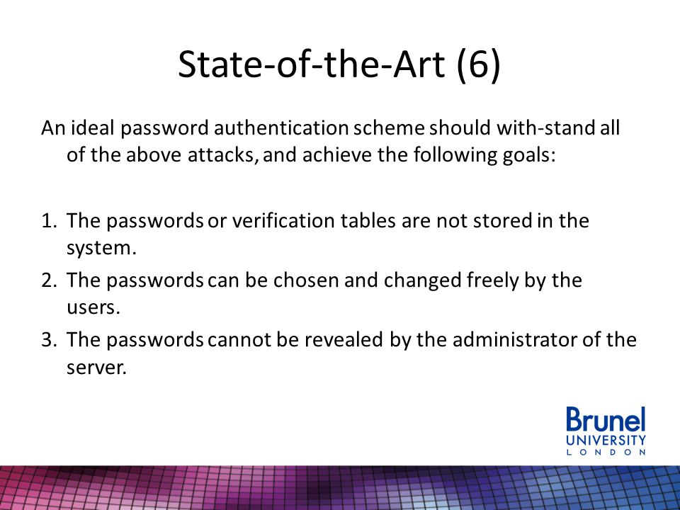 State-of-the-Art (6) An ideal password authentication scheme should with-stand all of the above attacks, and achieve the following goals: 1.The passwo