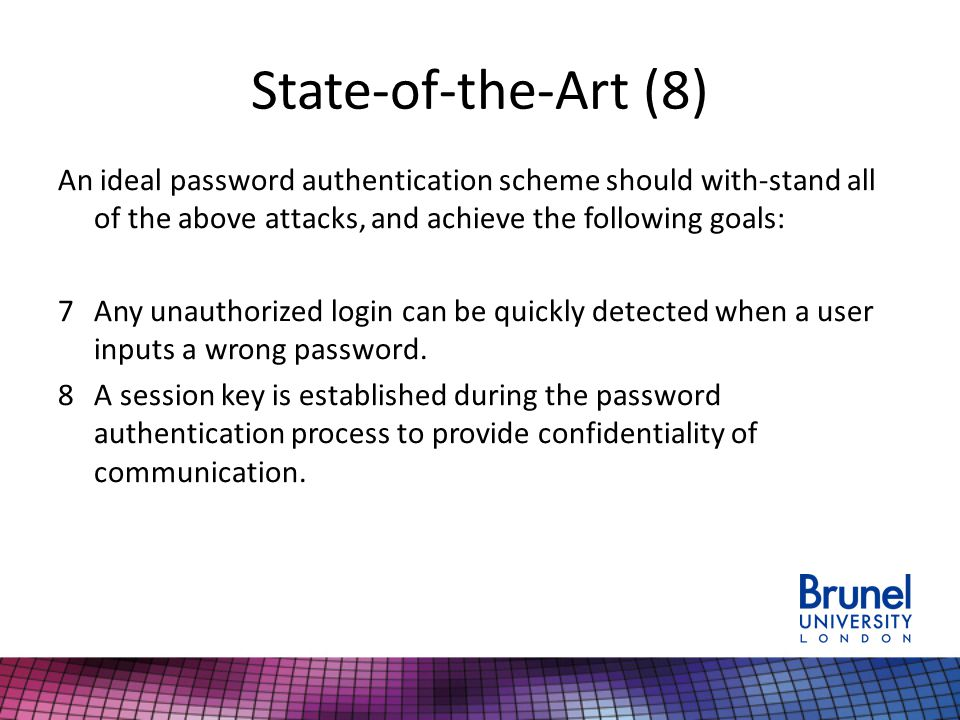 State-of-the-Art (8) An ideal password authentication scheme should with-stand all of the above attacks, and achieve the following goals: 7Any unauthorized login can be quickly detected when a user inputs a wrong password.