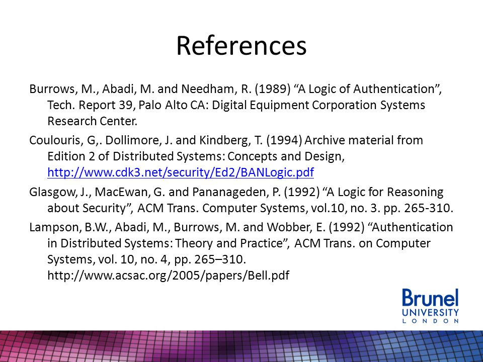 """References Burrows, M., Abadi, M. and Needham, R. (1989) """"A Logic of Authentication"""", Tech. Report 39, Palo Alto CA: Digital Equipment Corporation Sys"""