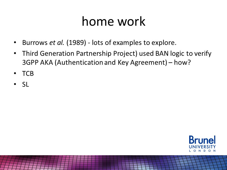 home work Burrows et al. (1989) - lots of examples to explore. Third Generation Partnership Project) used BAN logic to verify 3GPP AKA (Authentication