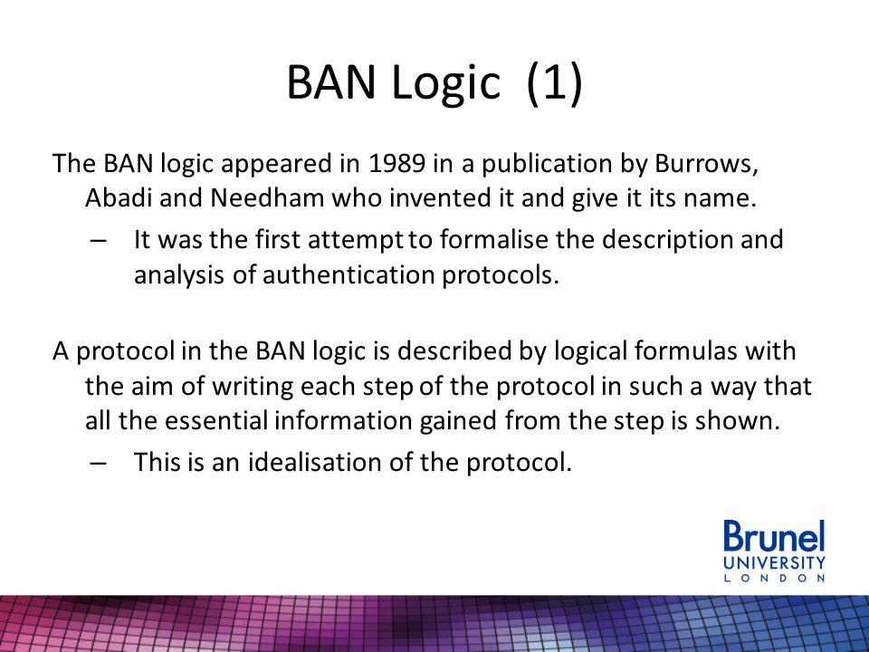 BAN Logic (1) The BAN logic appeared in 1989 in a publication by Burrows, Abadi and Needham who invented it and give it its name. – It was the first a