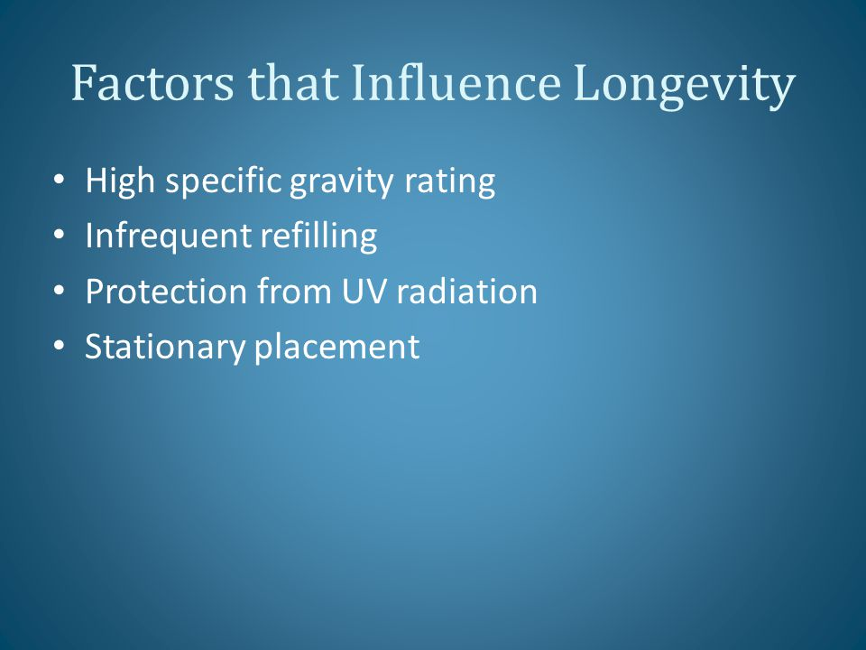 Factors that Influence Longevity High specific gravity rating Infrequent refilling Protection from UV radiation Stationary placement
