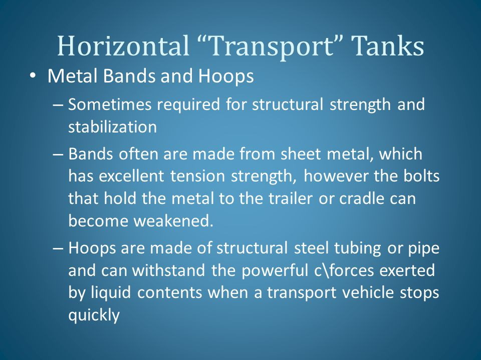 Horizontal Transport Tanks Metal Bands and Hoops – Sometimes required for structural strength and stabilization – Bands often are made from sheet metal, which has excellent tension strength, however the bolts that hold the metal to the trailer or cradle can become weakened.