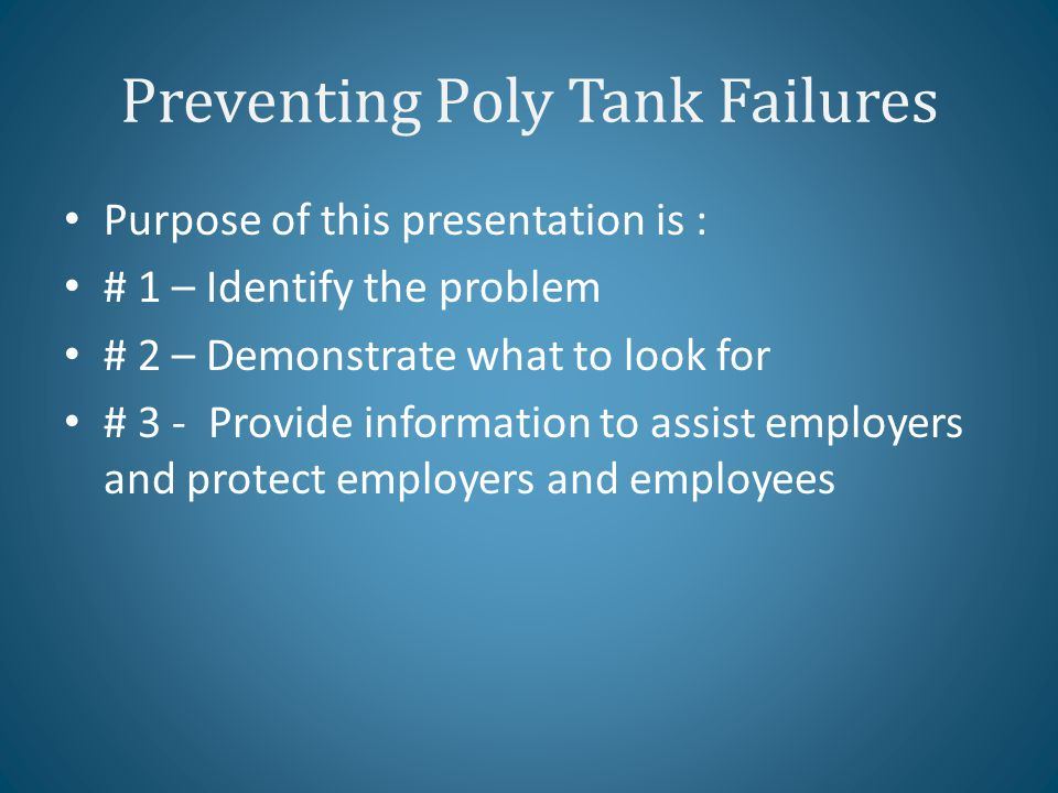 Preventing Poly Tank Failures Purpose of this presentation is : # 1 – Identify the problem # 2 – Demonstrate what to look for # 3 - Provide information to assist employers and protect employers and employees