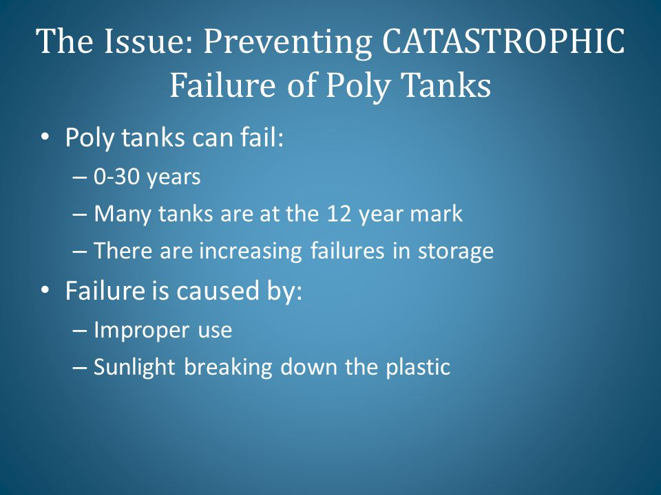 The Issue: Preventing CATASTROPHIC Failure of Poly Tanks Poly tanks can fail: – 0-30 years – Many tanks are at the 12 year mark – There are increasing failures in storage Failure is caused by: – Improper use – Sunlight breaking down the plastic