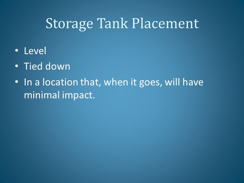 Storage Tank Placement Level Tied down In a location that, when it goes, will have minimal impact.