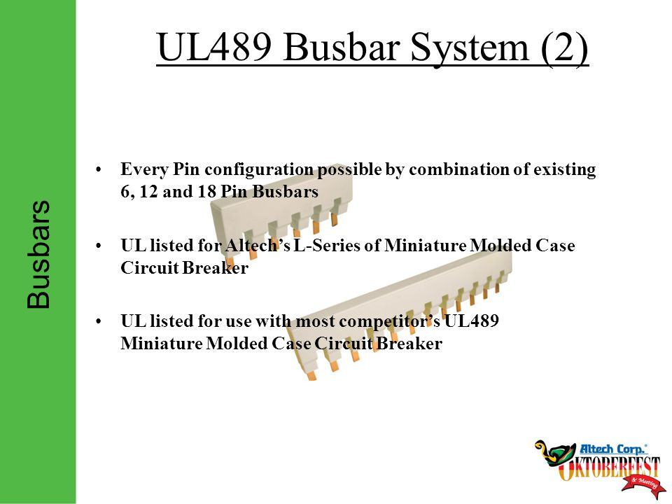 Busbars UL489 Busbar System (2) Every Pin configuration possible by combination of existing 6, 12 and 18 Pin Busbars UL listed for Altech's L-Series of Miniature Molded Case Circuit Breaker UL listed for use with most competitor's UL489 Miniature Molded Case Circuit Breaker
