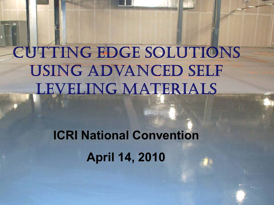 Cutting Edge Solutions Using Advanced Self Leveling Materials ICRI National Convention April 14, 2010