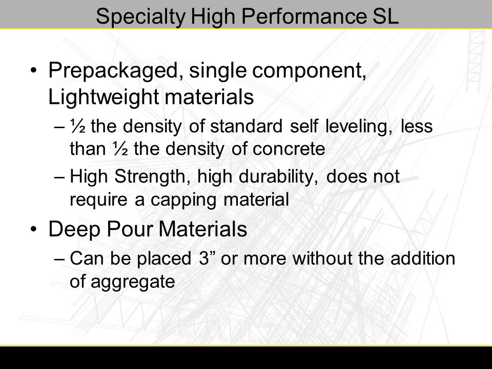 Specialty High Performance SL Prepackaged, single component, Lightweight materials –½ the density of standard self leveling, less than ½ the density of concrete –High Strength, high durability, does not require a capping material Deep Pour Materials –Can be placed 3 or more without the addition of aggregate