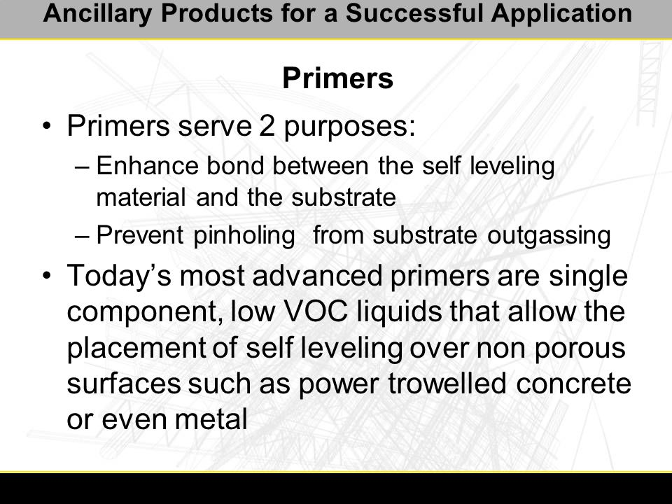 Ancillary Products for a Successful Application Primers Primers serve 2 purposes: –Enhance bond between the self leveling material and the substrate –Prevent pinholing from substrate outgassing Today's most advanced primers are single component, low VOC liquids that allow the placement of self leveling over non porous surfaces such as power trowelled concrete or even metal