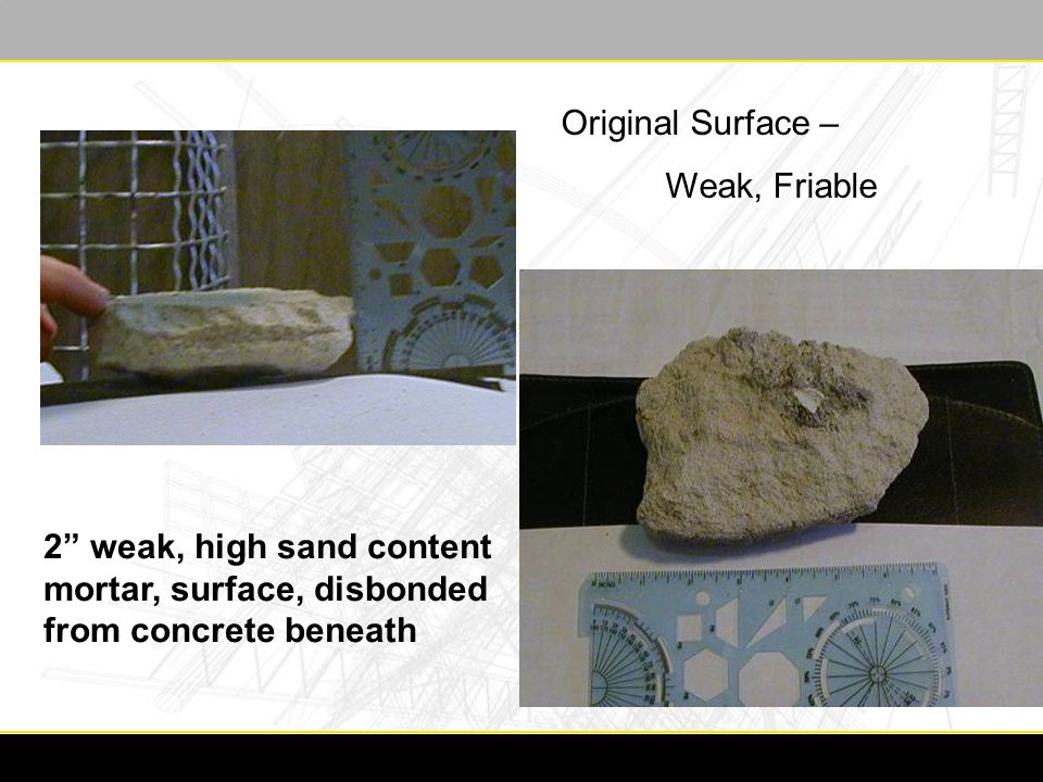2 weak, high sand content mortar, surface, disbonded from concrete beneath Original Surface – Weak, Friable