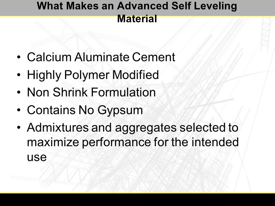 Ancillary Products for a Successful Application Crack suppression/isolation systems –Prevent the passage of cracks from the substrate to the self leveling material They can be in the form of: –Open faced special mesh that is embedded in an adhesive medium, or a highly polymer modified repair material –Peel and stick membranes utilizing advanced adhesive technology