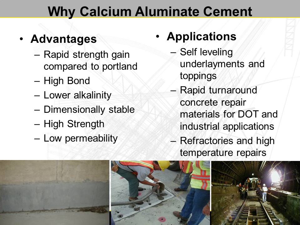 Why Calcium Aluminate Cement Advantages –Rapid strength gain compared to portland –High Bond –Lower alkalinity –Dimensionally stable –High Strength –Low permeability Applications –Self leveling underlayments and toppings –Rapid turnaround concrete repair materials for DOT and industrial applications –Refractories and high temperature repairs
