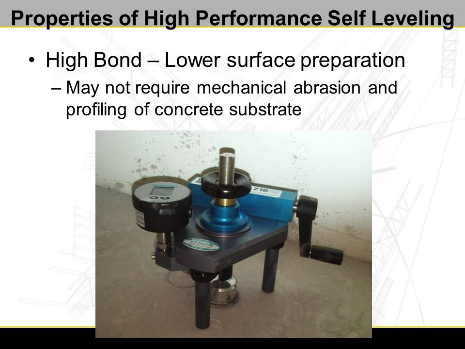 Properties of High Performance Self Leveling High Bond – Lower surface preparation –May not require mechanical abrasion and profiling of concrete substrate