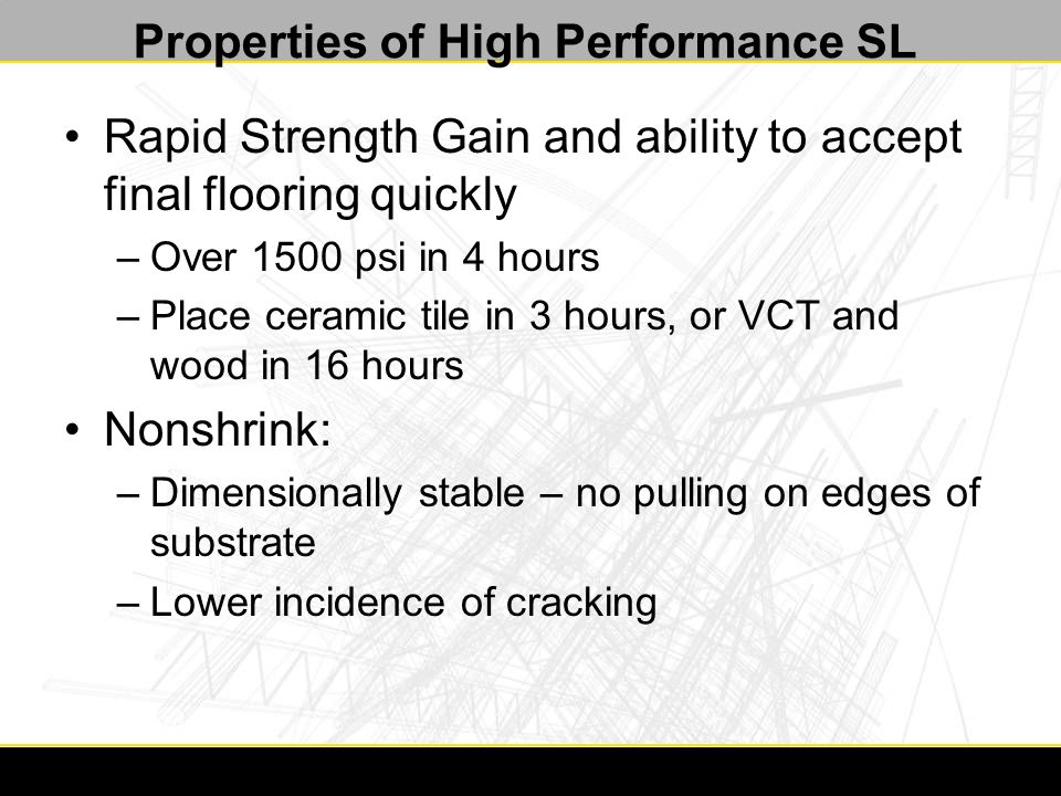 Properties of High Performance SL Rapid Strength Gain and ability to accept final flooring quickly –Over 1500 psi in 4 hours –Place ceramic tile in 3 hours, or VCT and wood in 16 hours Nonshrink: –Dimensionally stable – no pulling on edges of substrate –Lower incidence of cracking