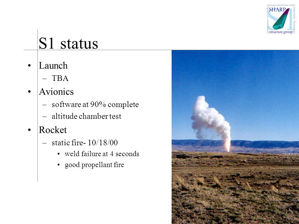 S1 status Launch –TBA Avionics –software at 90% complete –altitude chamber test Rocket –static fire- 10/18/00 weld failure at 4 seconds good propellant fire