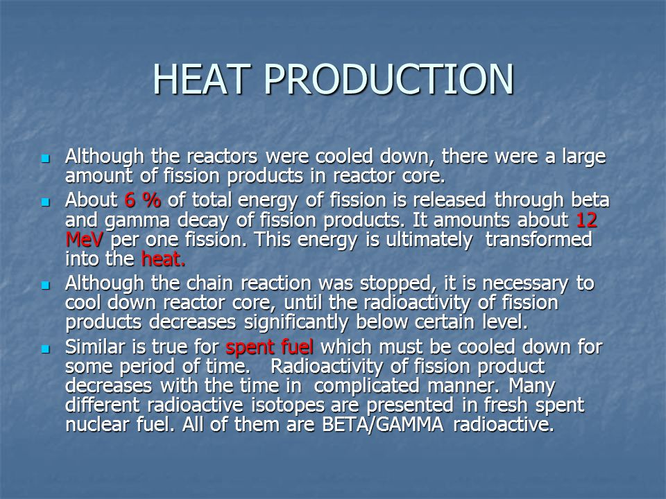 HEAT PRODUCTION Although the reactors were cooled down, there were a large amount of fission products in reactor core. Although the reactors were cool