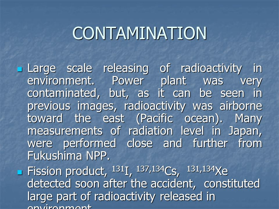 CONTAMINATION Large scale releasing of radioactivity in environment. Power plant was very contaminated, but, as it can be seen in previous images, rad