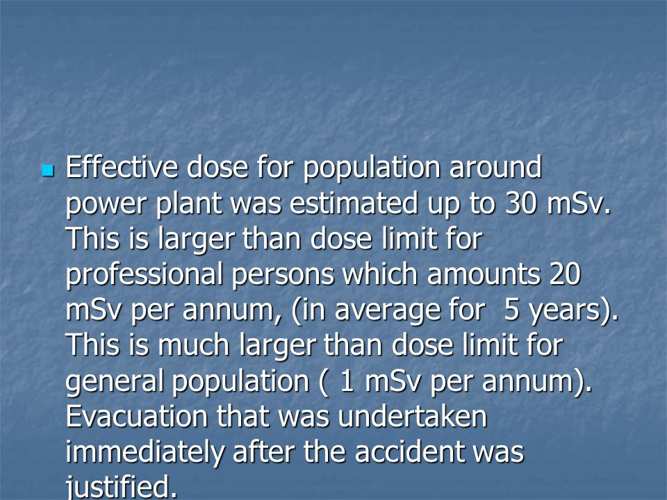 Effective dose for population around power plant was estimated up to 30 mSv. This is larger than dose limit for professional persons which amounts 20