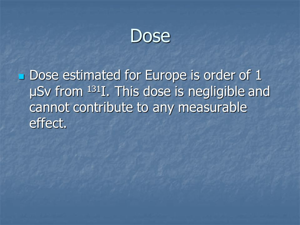 Dose Dose estimated for Europe is order of 1 µSv from 131 I.