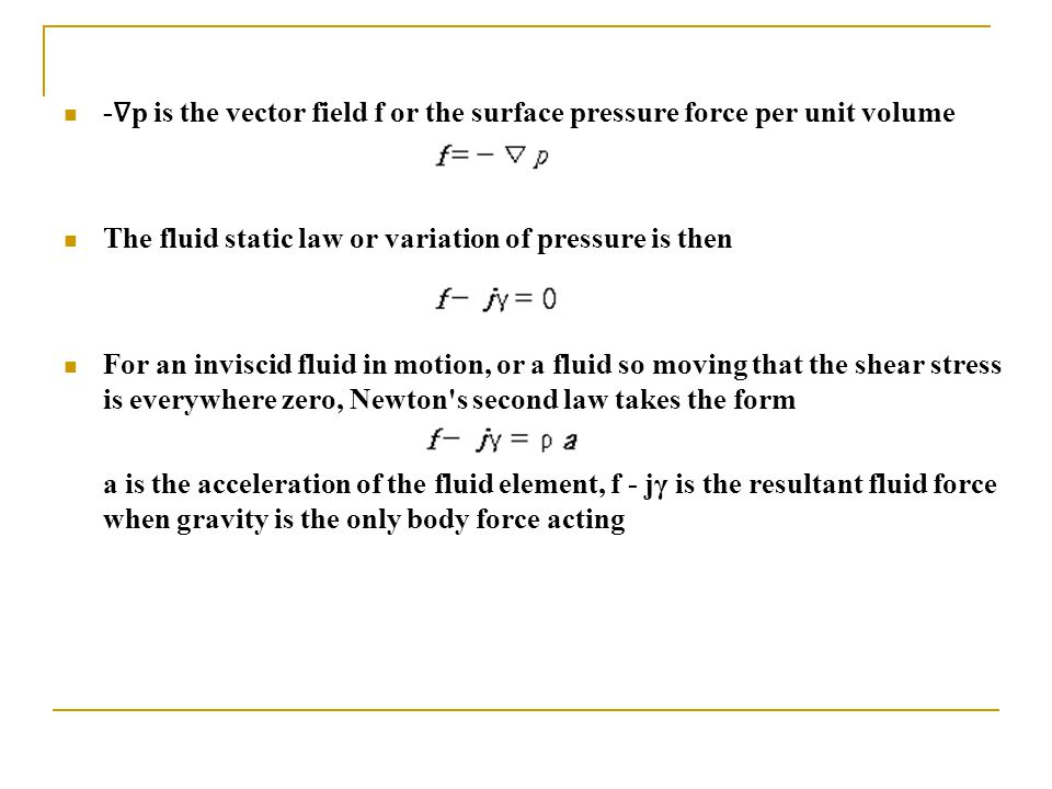 - ∇ p is the vector field f or the surface pressure force per unit volume The fluid static law or variation of pressure is then For an inviscid fluid in motion, or a fluid so moving that the shear stress is everywhere zero, Newton s second law takes the form a is the acceleration of the fluid element, f - jγ is the resultant fluid force when gravity is the only body force acting