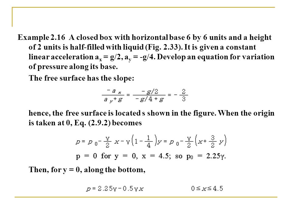 Example 2.16 A closed box with horizontal base 6 by 6 units and a height of 2 units is half-filled with liquid (Fig.