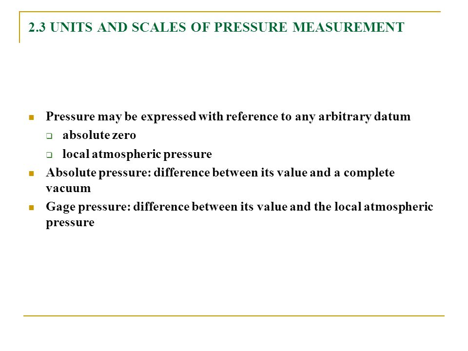 2.3 UNITS AND SCALES OF PRESSURE MEASUREMENT Pressure may be expressed with reference to any arbitrary datum  absolute zero  local atmospheric press