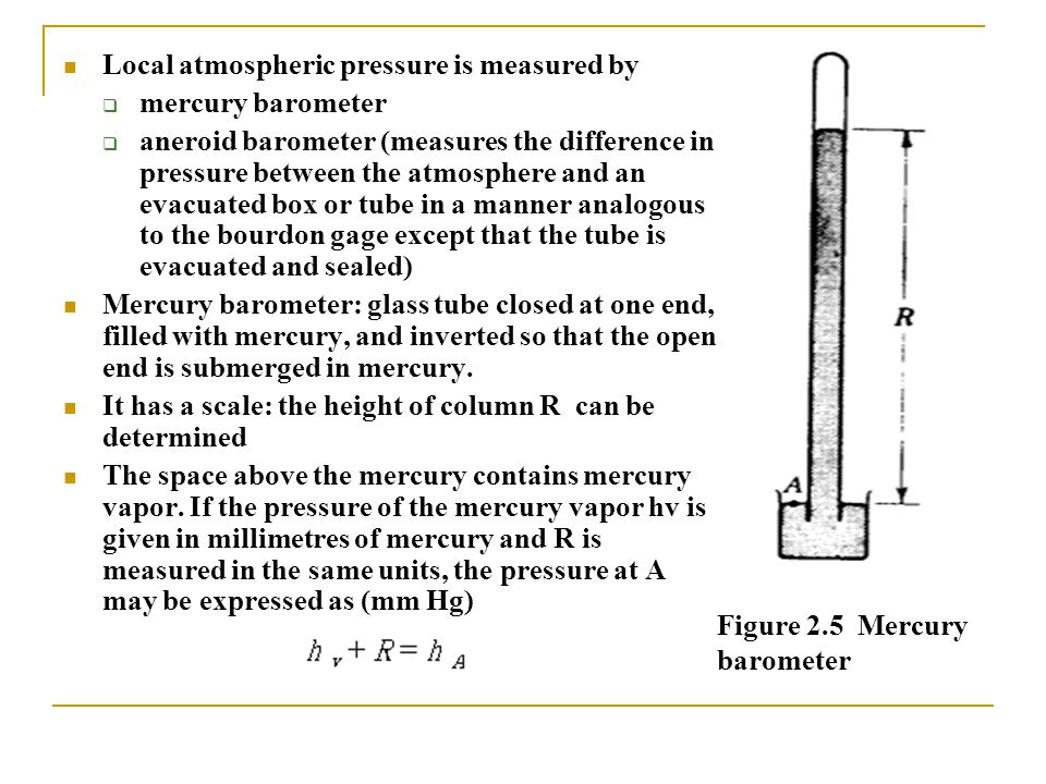 Figure 2.5 Mercury barometer Local atmospheric pressure is measured by  mercury barometer  aneroid barometer (measures the difference in pressure be