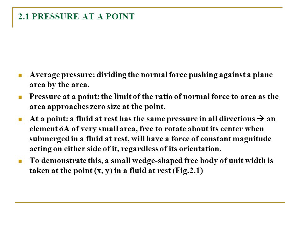 2.1 PRESSURE AT A POINT Average pressure: dividing the normal force pushing against a plane area by the area. Pressure at a point: the limit of the ra