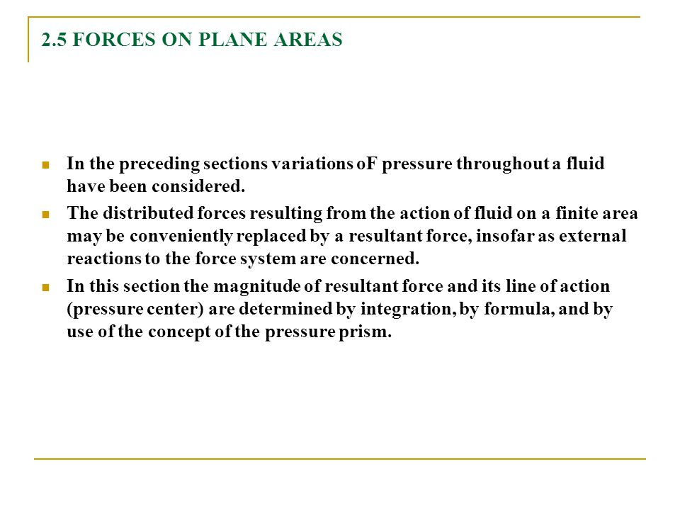 2.5 FORCES ON PLANE AREAS In the preceding sections variations oF pressure throughout a fluid have been considered. The distributed forces resulting f