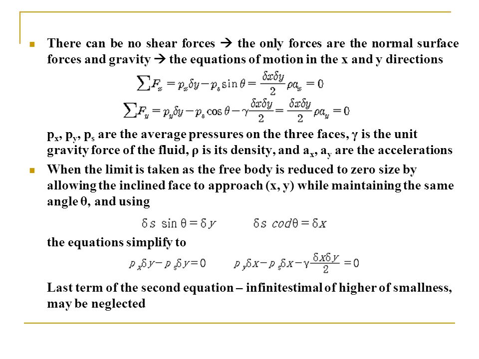 There can be no shear forces  the only forces are the normal surface forces and gravity  the equations of motion in the x and y directions p x, p y, p s are the average pressures on the three faces, γ is the unit gravity force of the fluid, ρ is its density, and a x, a y are the accelerations When the limit is taken as the free body is reduced to zero size by allowing the inclined face to approach (x, y) while maintaining the same angle θ, and using the equations simplify to Last term of the second equation – infinitestimal of higher of smallness, may be neglected
