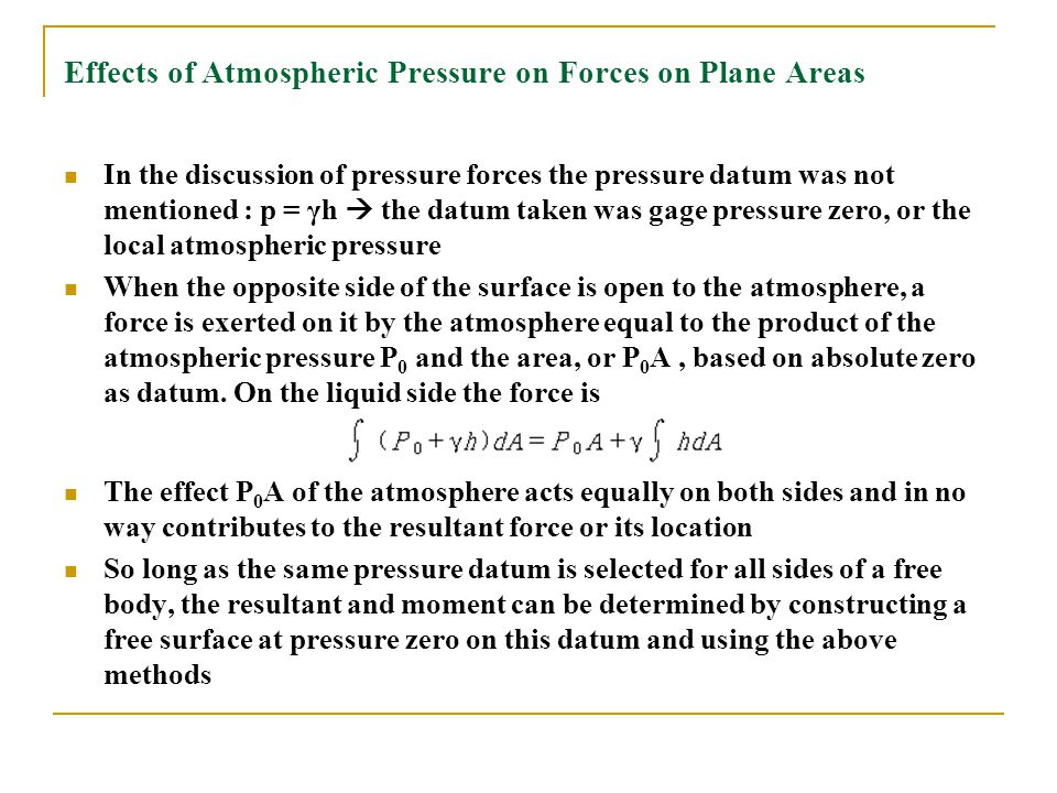 Effects of Atmospheric Pressure on Forces on Plane Areas In the discussion of pressure forces the pressure datum was not mentioned : p = γh  the datu