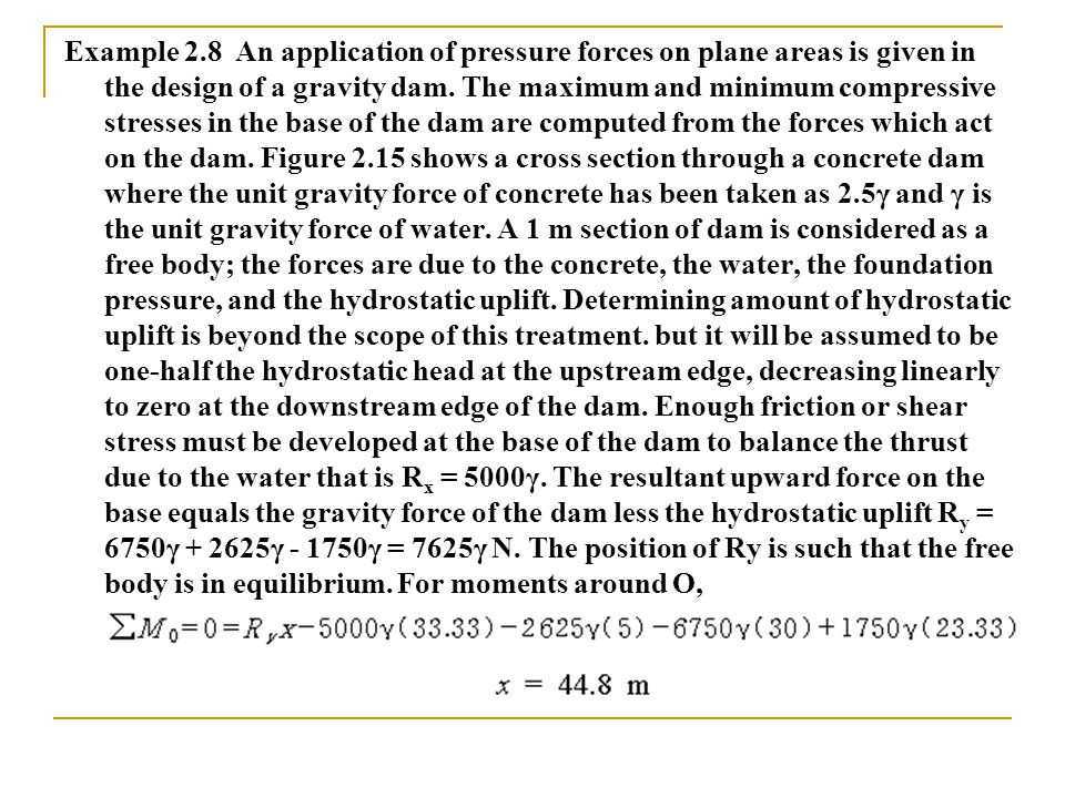 Example 2.8 An application of pressure forces on plane areas is given in the design of a gravity dam. The maximum and minimum compressive stresses in
