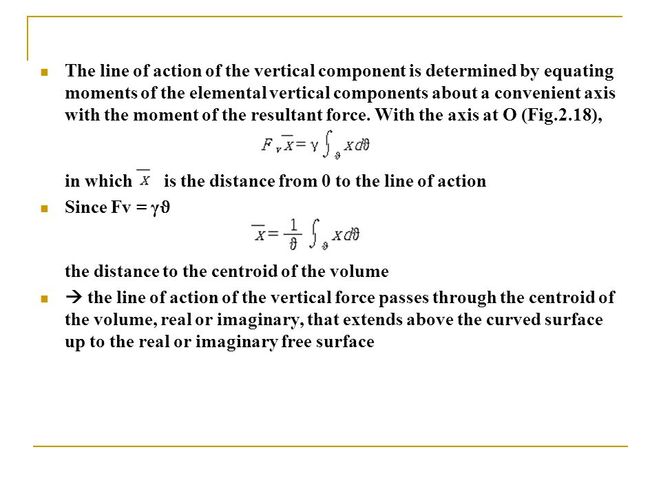 The line of action of the vertical component is determined by equating moments of the elemental vertical components about a convenient axis with the m