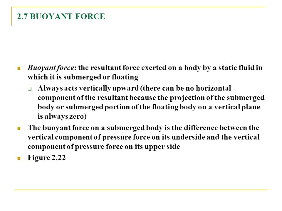 2.7 BUOYANT FORCE Buoyant force: the resultant force exerted on a body by a static fluid in which it is submerged or floating  Always acts vertically upward (there can be no horizontal component of the resultant because the projection of the submerged body or submerged portion of the floating body on a vertical plane is always zero) The buoyant force on a submerged body is the difference between the vertical component of pressure force on its underside and the vertical component of pressure force on its upper side Figure 2.22