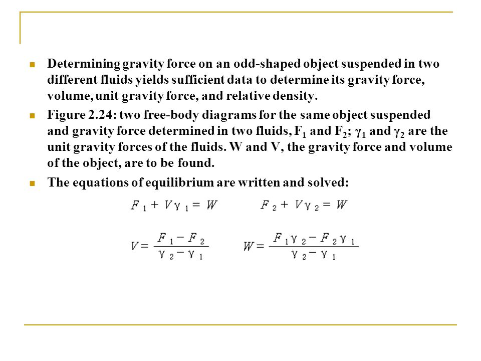 Determining gravity force on an odd-shaped object suspended in two different fluids yields sufficient data to determine its gravity force, volume, uni