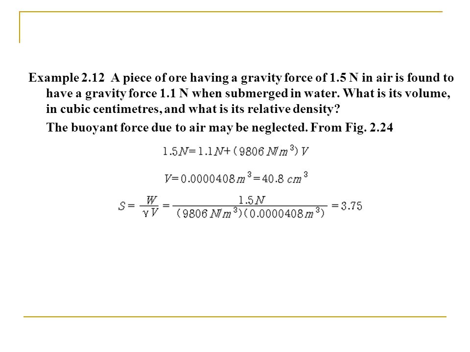 Example 2.12 A piece of ore having a gravity force of 1.5 N in air is found to have a gravity force 1.1 N when submerged in water.
