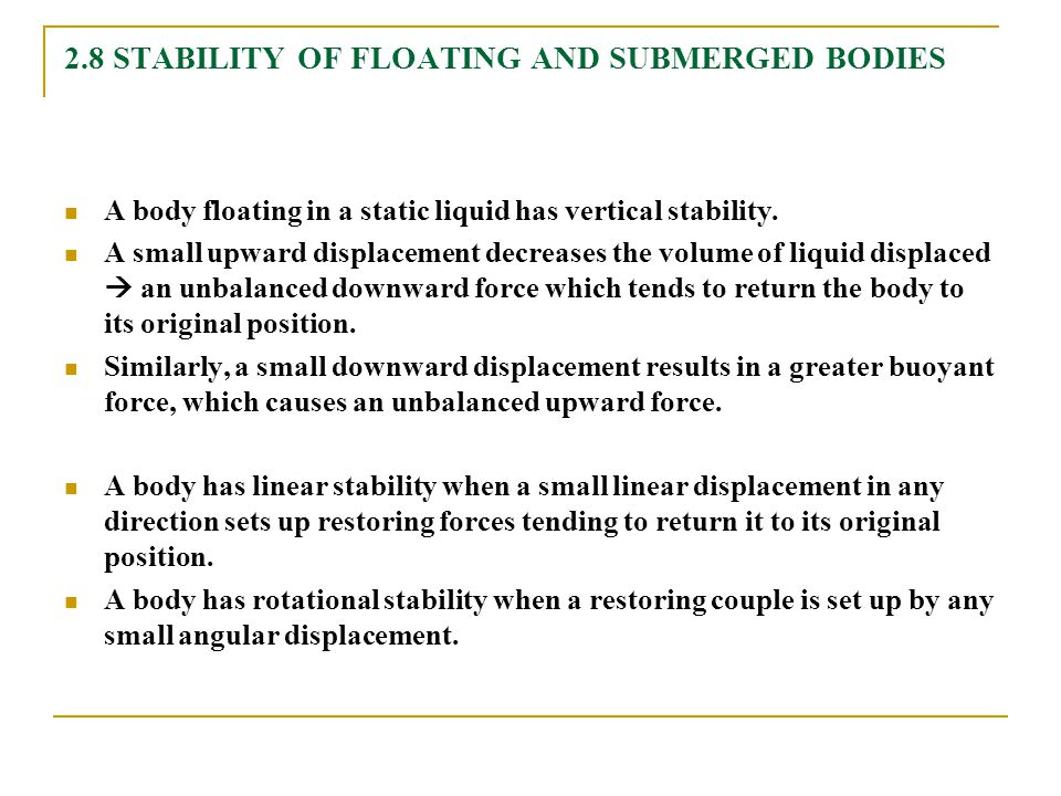 2.8 STABILITY OF FLOATING AND SUBMERGED BODIES A body floating in a static liquid has vertical stability. A small upward displacement decreases the vo