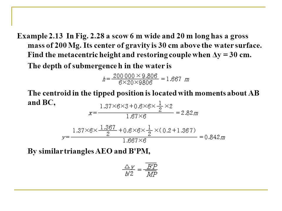 Example 2.13 In Fig. 2.28 a scow 6 m wide and 20 m long has a gross mass of 200 Mg. Its center of gravity is 30 cm above the water surface. Find the m