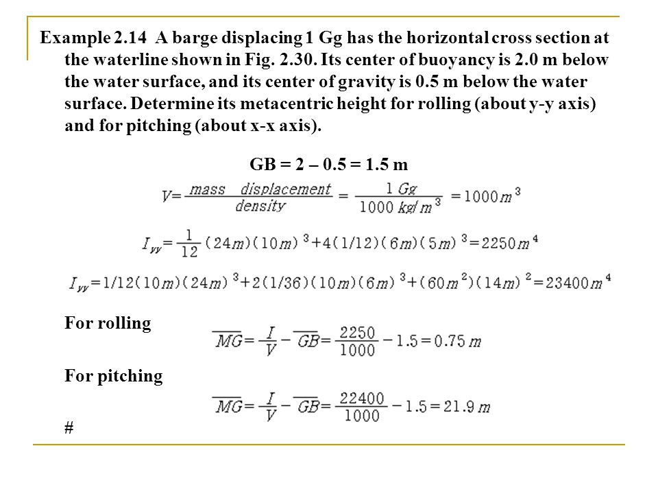 Example 2.14 A barge displacing 1 Gg has the horizontal cross section at the waterline shown in Fig.