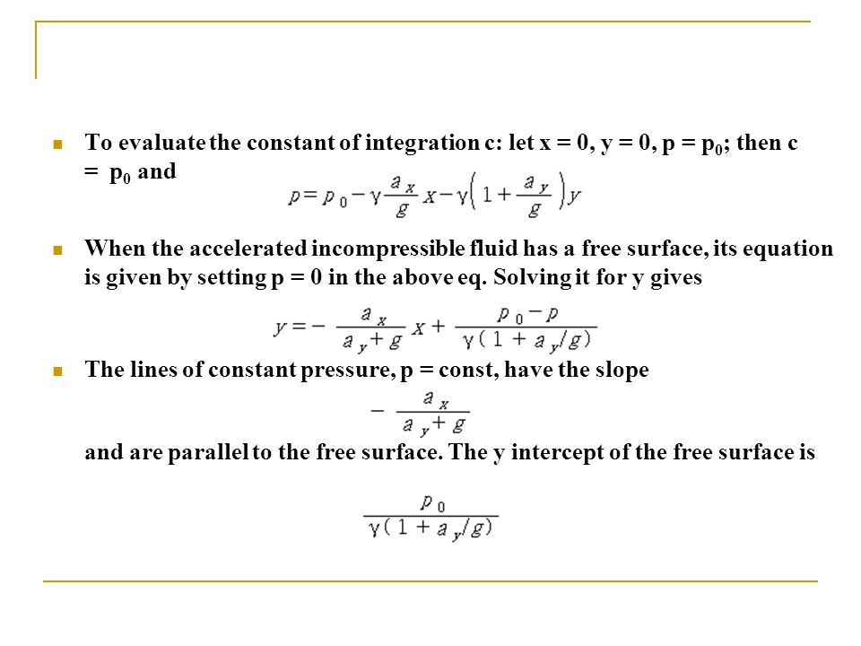 To evaluate the constant of integration c: let x = 0, y = 0, p = p 0 ; then c = p 0 and When the accelerated incompressible fluid has a free surface,
