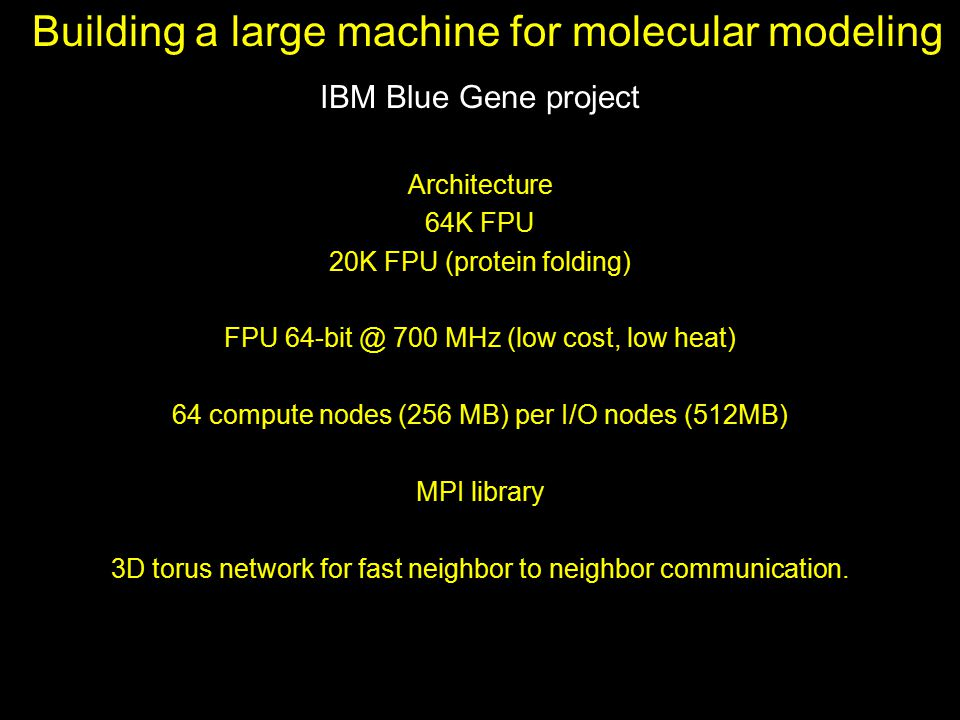 Building a large machine for molecular modeling IBM Blue Gene project Architecture 64K FPU 20K FPU (protein folding) FPU 64-bit @ 700 MHz (low cost, l