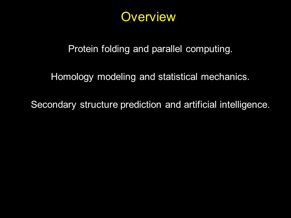 Overview Protein folding and parallel computing. Homology modeling and statistical mechanics. Secondary structure prediction and artificial intelligen