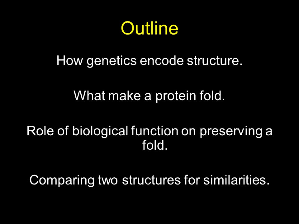 Outline How genetics encode structure. What make a protein fold. Role of biological function on preserving a fold. Comparing two structures for simila