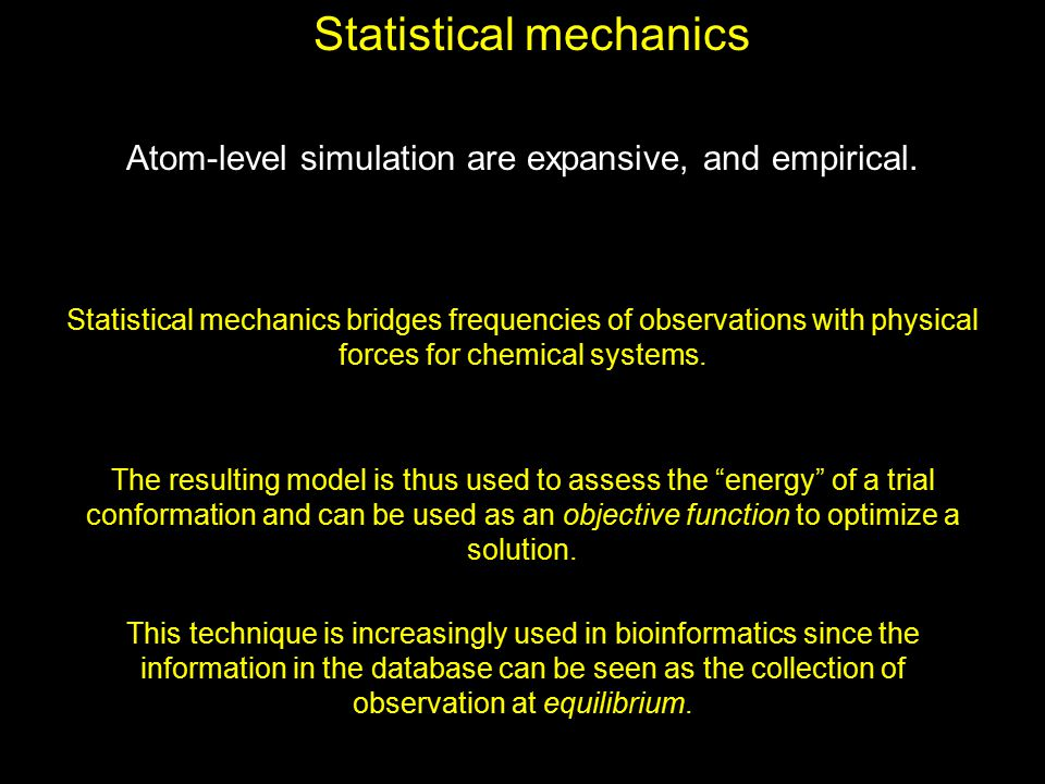 Statistical mechanics Atom-level simulation are expansive, and empirical. Statistical mechanics bridges frequencies of observations with physical forc