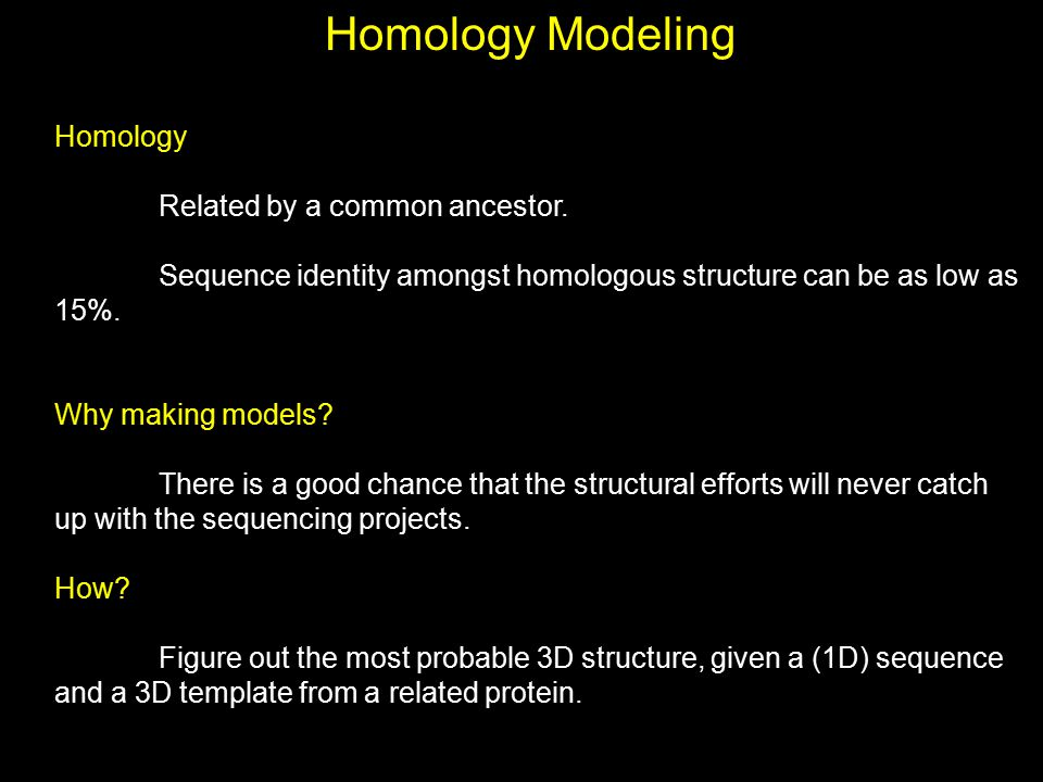 Homology Related by a common ancestor. Sequence identity amongst homologous structure can be as low as 15%. Why making models? There is a good chance
