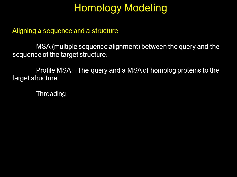Homology Modeling Aligning a sequence and a structure MSA (multiple sequence alignment) between the query and the sequence of the target structure. Pr