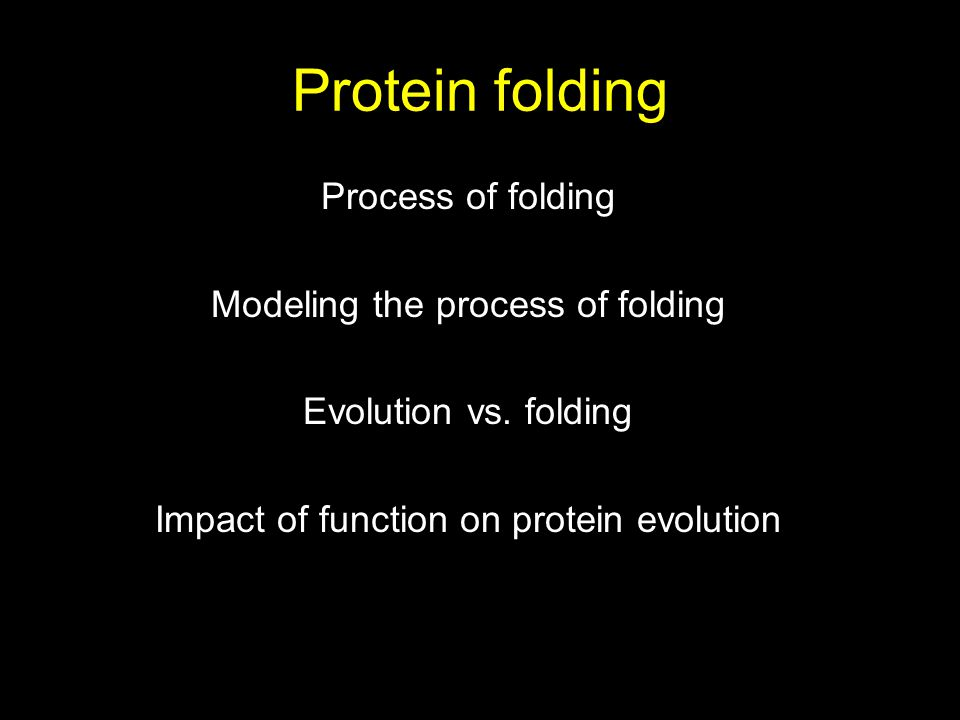Protein folding Process of folding Modeling the process of folding Evolution vs. folding Impact of function on protein evolution