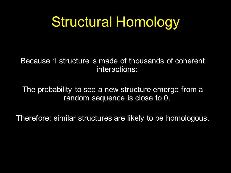 Structural Homology Because 1 structure is made of thousands of coherent interactions: The probability to see a new structure emerge from a random seq